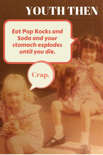 YOUTH THEN: Eat pop rocks and drink soda and your stomach explodes until you die.  FindingNinee.com