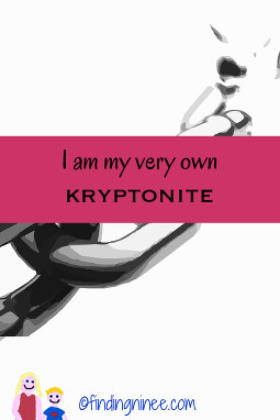 I am my own kryptonite. My biggest weakness is myself.