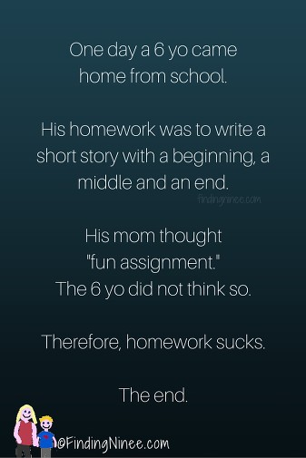 "One day a 6 yo came home from school. His homework was to write a short story with a beginning, a middle and an end. His mom thought ""fun assignment."" The 6 yo did not think so. Therefore, homework sucks. The end."