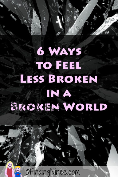 6 Ways to Feel Less Broken in a Broken World