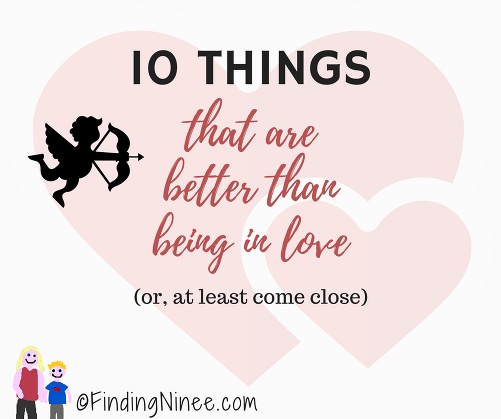 10 THINGS that are better than being in love (or at least come close)